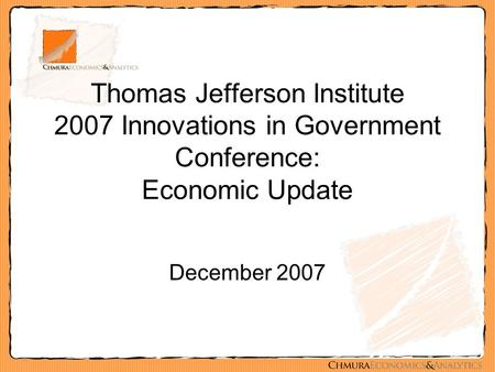 December 2007 Thomas Jefferson Institute 2007 Innovations in Government Conference: Economic Update.