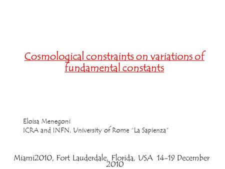 "Eloisa Menegoni ICRA and INFN, University of Rome ""La Sapienza"" Cosmological constraints on variations of fundamental constants Miami2010, Fort Lauderdale,"