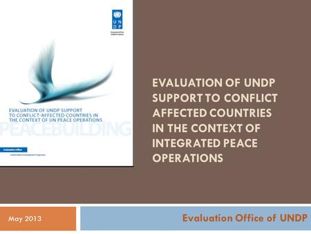 EVALUATION OF UNDP SUPPORT TO CONFLICT AFFECTED COUNTRIES IN THE CONTEXT OF INTEGRATED PEACE OPERATIONS Evaluation Office of UNDP May 2013.