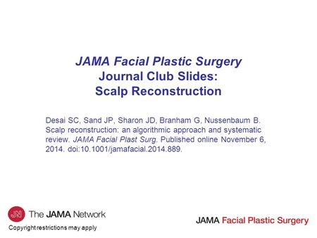 Copyright restrictions may apply JAMA Facial Plastic Surgery Journal Club Slides: Scalp Reconstruction Desai SC, Sand JP, Sharon JD, Branham G, Nussenbaum.