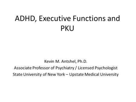 ADHD, Executive Functions and PKU Kevin M. Antshel, Ph.D. Associate Professor of Psychiatry / Licensed Psychologist State University of New York – Upstate.