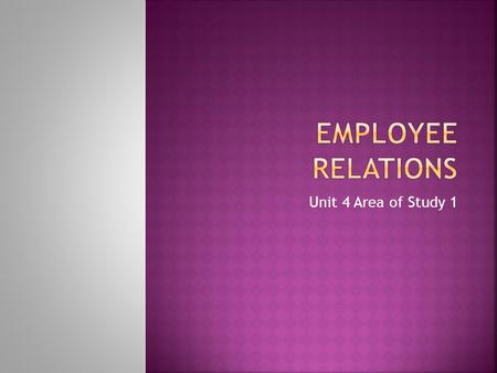 Unit 4 Area of Study 1.  To achieve an optimum working relationship between employees and management  To focus on using specific strategies to retain,