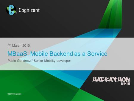© 2014 Cognizant 4 th March 2015 MBaaS: Mobile Backend as a Service Pablo Gutiérrez / Senior Mobility developer.