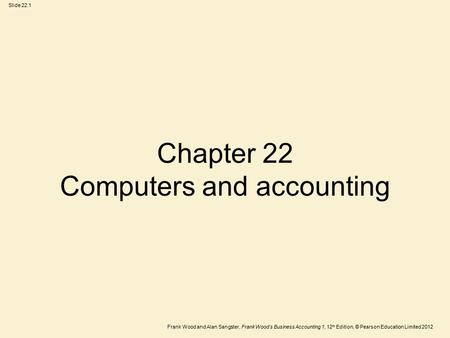 Frank Wood and Alan Sangster, Frank Wood's Business Accounting 1, 12 th Edition, © Pearson Education Limited 2012 Slide 22.1 Chapter 22 Computers and accounting.