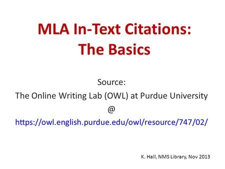 MLA In-Text Citations: The Basics Source: The Online Writing Lab (OWL) at Purdue https://owl.english.purdue.edu/owl/resource/747/02/ K. Hall,