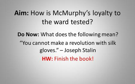 "Aim: How is McMurphy's loyalty to the ward tested? Do Now: What does the following mean? ""You cannot make a revolution with silk gloves."" – Joseph Stalin."