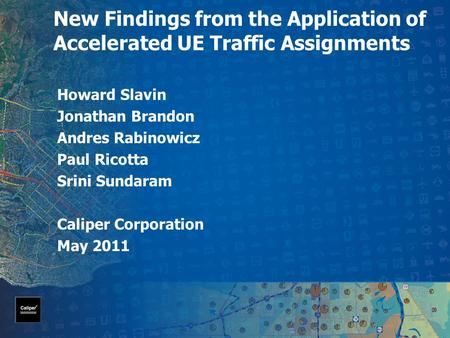 New Findings from the Application of Accelerated UE Traffic Assignments Howard Slavin Jonathan Brandon Andres Rabinowicz Paul Ricotta Srini Sundaram Caliper.
