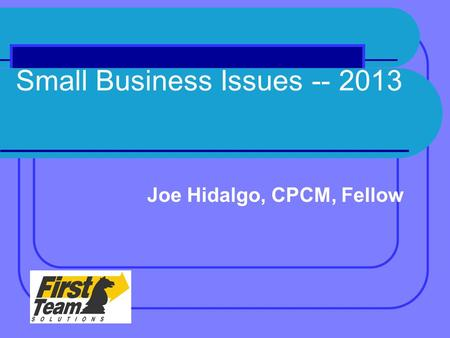 Small Business Issues -- 2013 Joe Hidalgo, CPCM, Fellow.