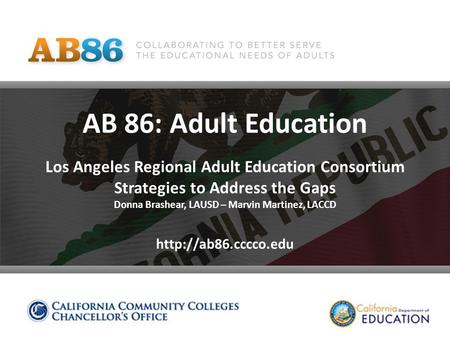 AB 86: Adult Education Los Angeles Regional Adult Education Consortium Strategies to Address the Gaps Donna Brashear, LAUSD – Marvin Martinez, LACCD