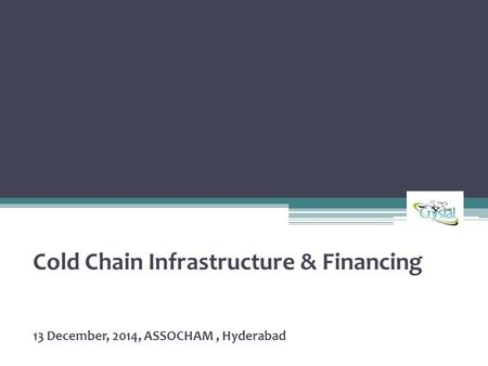 Cold Chain Infrastructure & Financing 13 December, 2014, ASSOCHAM, Hyderabad.