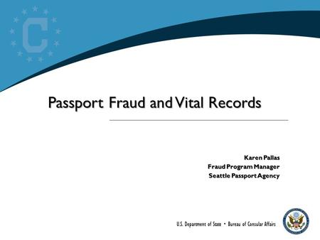 U.S. Department of State  Bureau of Consular Affairs Passport Fraud and Vital Records Karen Pallas Fraud Program Manager Seattle Passport Agency.