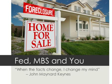 "Fed, MBS and You ""When the facts change, I change my mind"" – John Maynard Keynes."