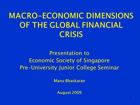 1 MACRO-ECONOMIC DIMENSIONS OF THE GLOBAL FINANCIAL CRISIS Presentation to Economic Society of Singapore Pre-University Junior College Seminar Manu Bhaskaran.