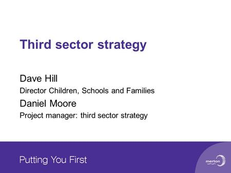 Third sector strategy Dave Hill Director Children, Schools and Families Daniel Moore Project manager: third sector strategy.
