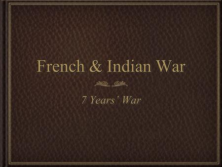 French & Indian War 7 Years' War. BeginningBeginning French and English wanted to control North America Especially the rich Ohio Valley French already.
