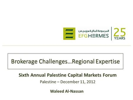 Brokerage Challenges…Regional Expertise Sixth Annual Palestine Capital Markets Forum Palestine – December 11, 2012 Waleed Al-Nassan.