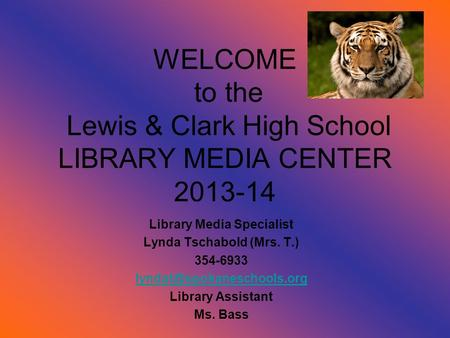WELCOME to the Lewis & Clark High School LIBRARY MEDIA CENTER 2013-14 Library Media Specialist Lynda Tschabold (Mrs. T.) 354-6933