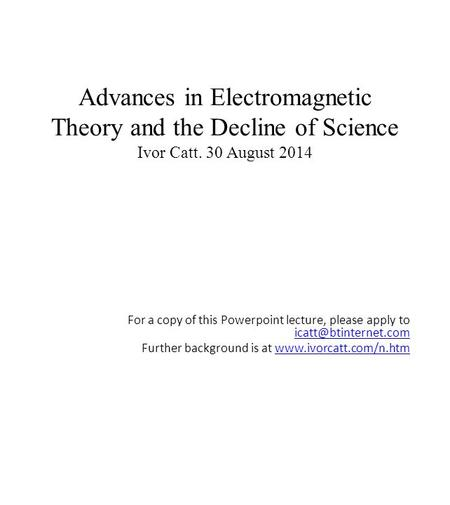 Advances in Electromagnetic Theory and the Decline of Science Ivor Catt. 30 August 2014 For a copy of this Powerpoint lecture, please apply to