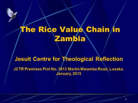 The Rice Value Chain in Zambia 1 Jesuit Centre for Theological Reflection JCTR Premises Plot No. 3813 Martin Mwamba Road, Lusaka. January, 2015.
