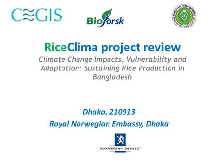RiceClima project review Climate Change Impacts, Vulnerability and Adaptation: Sustaining Rice Production in Bangladesh Dhaka, 210913 Royal Norwegian Embassy,