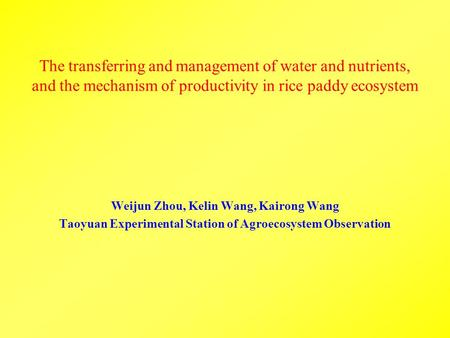 The transferring and management of water and nutrients, and the mechanism of productivity in rice paddy ecosystem Weijun Zhou, Kelin Wang, Kairong Wang.
