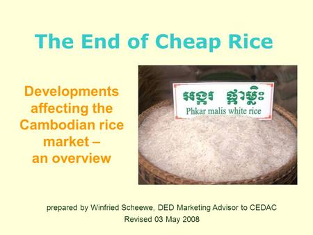 The End of Cheap Rice Developments affecting the Cambodian rice market – an overview prepared by Winfried Scheewe, DED Marketing Advisor to CEDAC Revised.