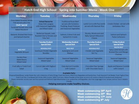 Hatch End High School Spring into Summer Menu - Week One MondayTuesdayWednesdayThursdayFriday Oven Baked Breaded White Fish served with Fries Chefs' Special.