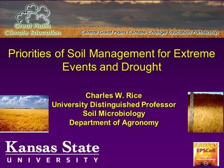 Priorities of Soil Management for Extreme Events and Drought Charles W. Rice University Distinguished Professor Soil Microbiology Department of Agronomy.