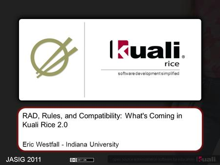 Open source administration software for education software development simplified RAD, Rules, and Compatibility: What's Coming in Kuali Rice 2.0 Eric Westfall.