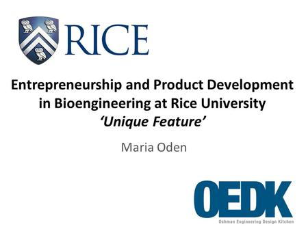 Entrepreneurship and Product Development in Bioengineering at Rice University 'Unique Feature' Maria Oden.