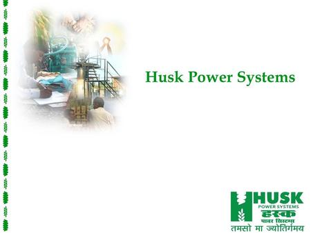 Husk Power Systems. Power to Empower Mission Husk Power Systems provides reliable, renewable and affordable electricity that wows the world – customers.