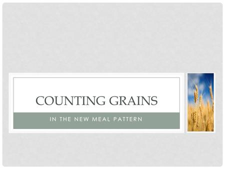 IN THE NEW MEAL PATTERN COUNTING GRAINS. LUNCH How differs from previous requirements: SY 2012-2013: Daily minimum AND weekly minimum and maximum of grains.