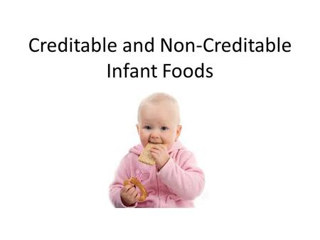 Creditable and Non-Creditable Infant Foods. Creditable Foods for Infants Foods prepared at the center, with appropriate modifications Commercially-prepared.