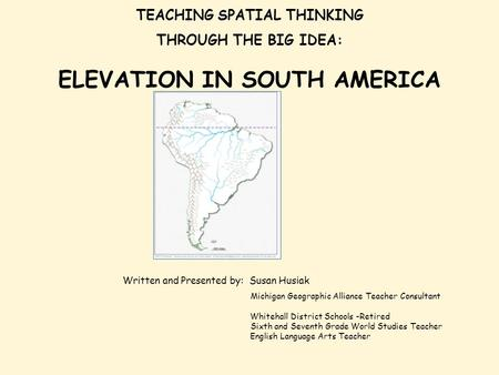 TEACHING SPATIAL THINKING THROUGH THE BIG IDEA: ELEVATION IN SOUTH AMERICA Written and Presented by: Susan Husiak Michigan Geographic Alliance Teacher.