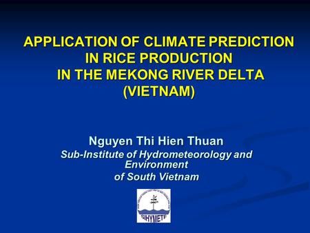 APPLICATION OF CLIMATE PREDICTION IN RICE PRODUCTION IN THE MEKONG RIVER DELTA (VIETNAM) Nguyen Thi Hien Thuan Sub-Institute of Hydrometeorology and Environment.