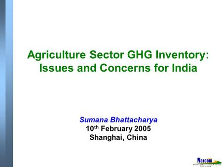 Agriculture Sector GHG Inventory: Issues and Concerns for India Sumana Bhattacharya 10 th February 2005 Shanghai, China.