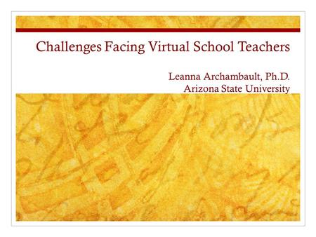 Challenges Facing Virtual School Teachers Leanna Archambault, Ph.D. Arizona State University.