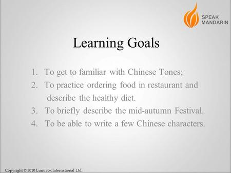 Copyright © 2010 Lumivox International Ltd. Learning Goals 1.To get to familiar with Chinese Tones; 2.To practice ordering food in restaurant and describe.