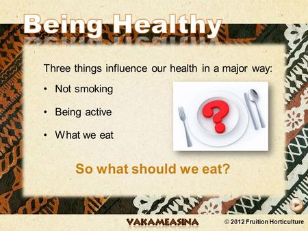 © 2012 Fruition Horticulture Three things influence our health in a major way: Not smoking Being active What we eat So what should we eat?