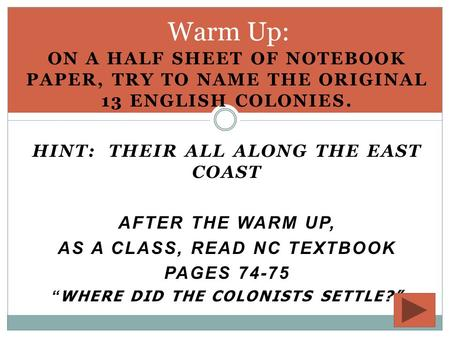 ON A HALF SHEET OF NOTEBOOK PAPER, TRY TO NAME THE ORIGINAL 13 ENGLISH COLONIES. HINT: THEIR ALL ALONG THE EAST COAST AFTER THE WARM UP, AS A CLASS, READ.
