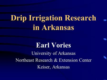 Drip Irrigation Research in Arkansas Earl Vories University of Arkansas Northeast Research & Extension Center Keiser, Arkansas.