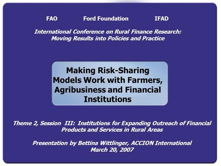 Making Risk-Sharing Models Work with Farmers, Agribusiness and Financial Institutions FAO Ford Foundation IFAD International Conference on Rural Finance.