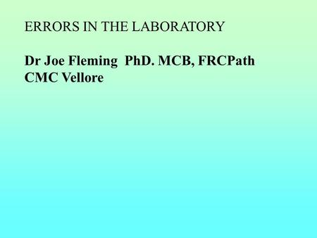 ERRORS IN THE LABORATORY Dr Joe Fleming PhD. MCB, FRCPath CMC Vellore.