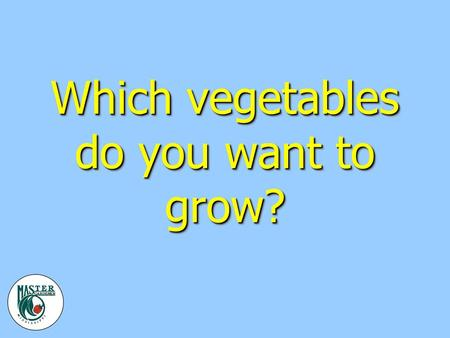 Which vegetables do you want to grow?. Where should the garden be? v Full sun v Fertile/well-drained soil v Source of water v Weed free v As close to.