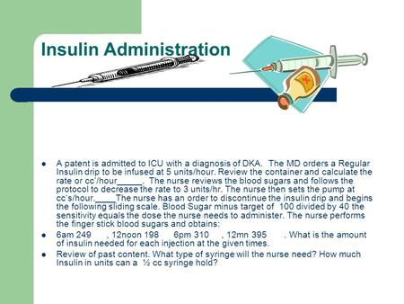 Insulin Administration A patent is admitted to ICU with a diagnosis of DKA. The MD orders a Regular Insulin drip to be infused at 5 units/hour. Review.