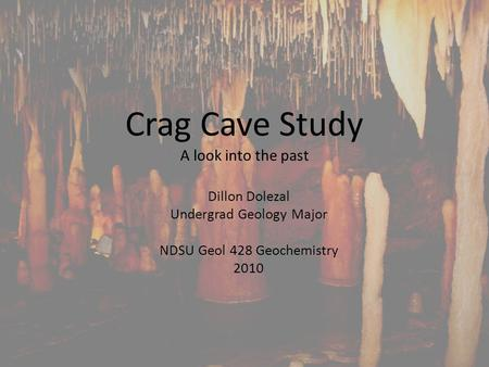 Crag Cave Study A look into the past Dillon Dolezal Undergrad Geology Major NDSU Geol 428 Geochemistry 2010.