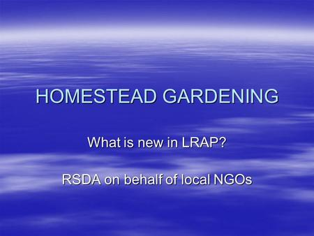 HOMESTEAD GARDENING What is new in LRAP? RSDA on behalf of local NGOs.
