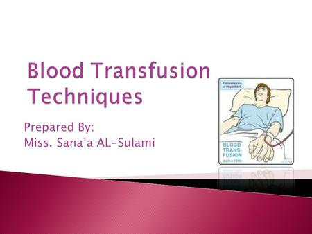 Prepared By: Miss. Sana'a AL-Sulami. Outlines: What is the blood transfusion. Purpose of blood transfusion. Assessment of the patient. Planning for blood.