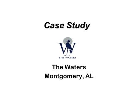 Case Study Case Study The Waters Montgomery, AL. Project Summary Location – Montgomery, AL Acreage – 1,250 acres Units – 2,500 residential units Product.