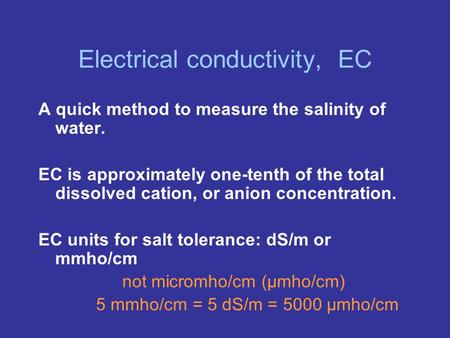 Electrical conductivity, EC A quick method to measure the salinity of water. EC is approximately one-tenth of the total dissolved cation, or anion concentration.